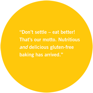 "Easy Gluten-free baking has arrived."" Delicious gluten-free That's our motto. Nutritious ""Don't settle – eat better!"